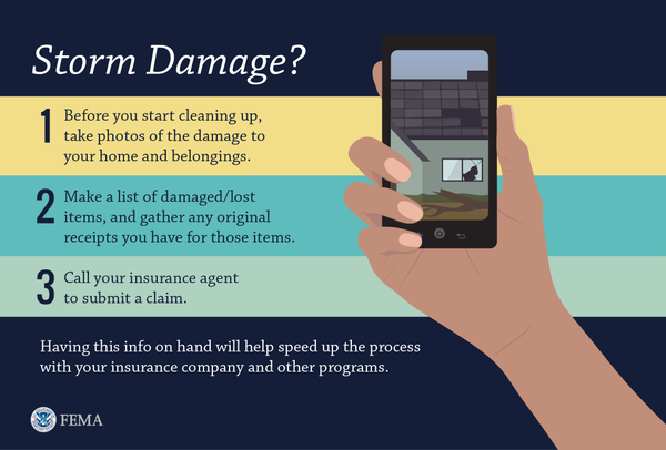 Storm Damage? Before you start cleaning up, take photos of the damage to your home and belongings. Make a list of damaged/lost itemas, and gather any original receipts you have for those items. Call your insurance agency to submit a claim. Having this info on hand will help speed up the process with your insurance company and other programs.