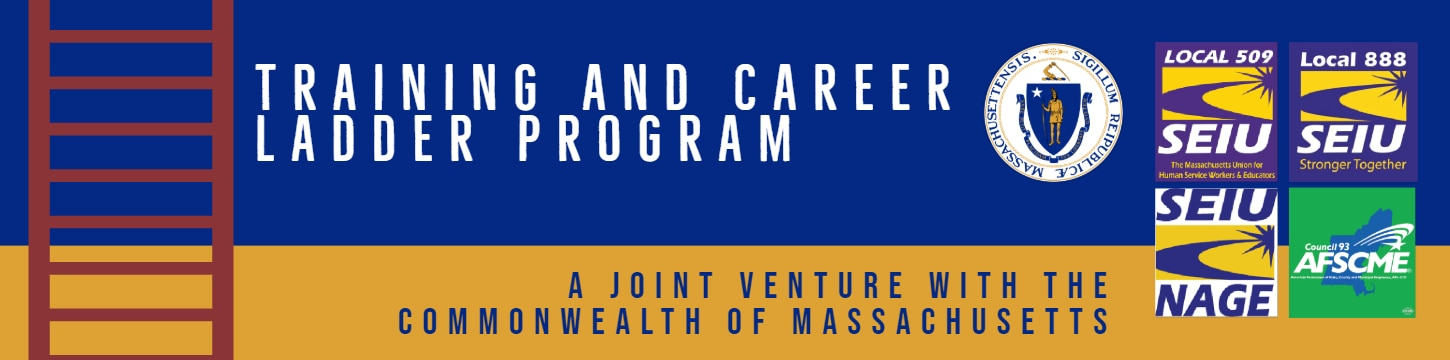 "<img alt=""Banner that reads, Training and Career Ladder program, A joint program between the Commonwealth of Massachusetts and includes logos of Local 509 SEIU, Local 888 SEIU, SEIU NAGE, Council 93 AFSCME"""
