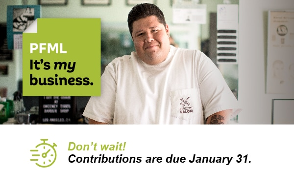 PFML - It's my business. Don't wait! Contributions are due January 31.