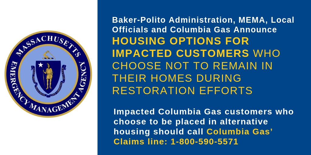Baker-Polito Administration, MEMA, Local Officials and Columbia Gas Announce Housing Options for Impacted Customers Who Choose Not to Remain in their Homes During Restoration Efforts. Impacted Columbia Gas customers who choose to be placed in alternative housing should call Columbia Gas' Claims line: 1-800-590-5571