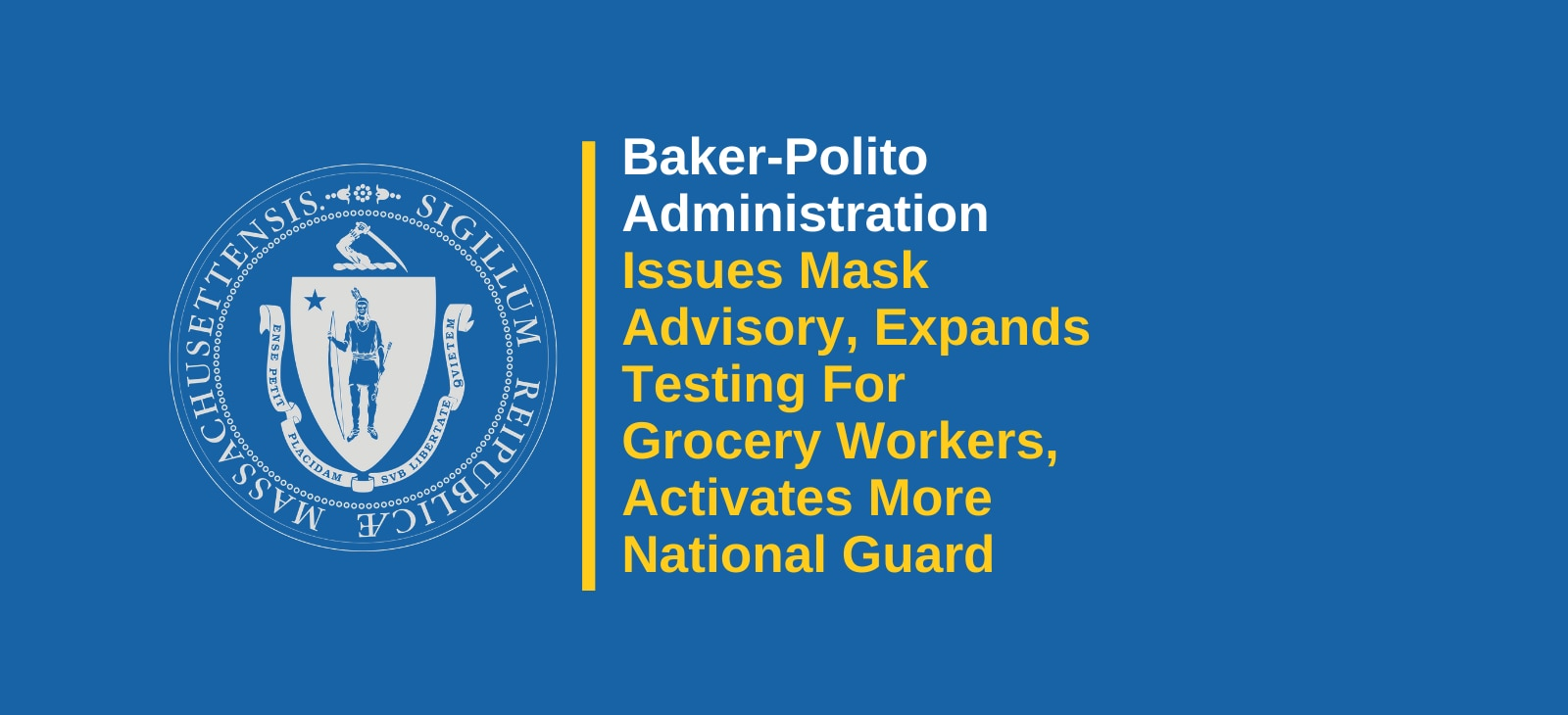 Baker-Polito Administration Issues Further Public Health Guidance to Mitigate Spread of COVID-19, Expands First Responder Testing Sites to Include Grocery Store Workers and Authorizes Increased National Guard Activation