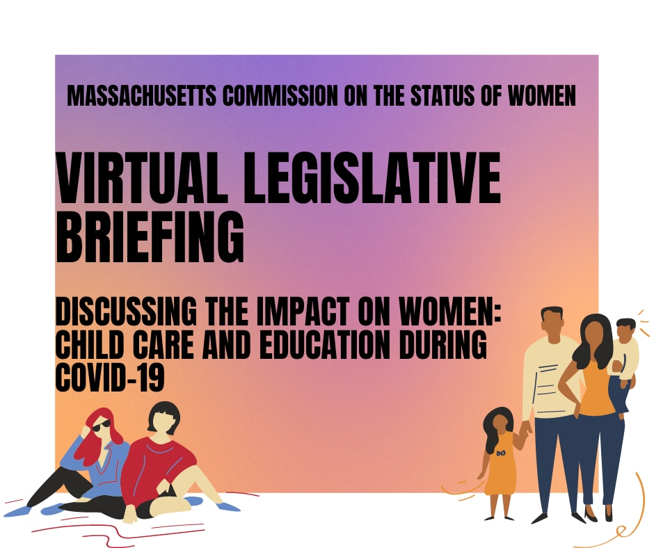 Gradient graphic that reads, Massachusetts Commission on the Status of Women, Virtual Legislative Briefing, Discussing the impact on women: Child care and education during COVID-19.