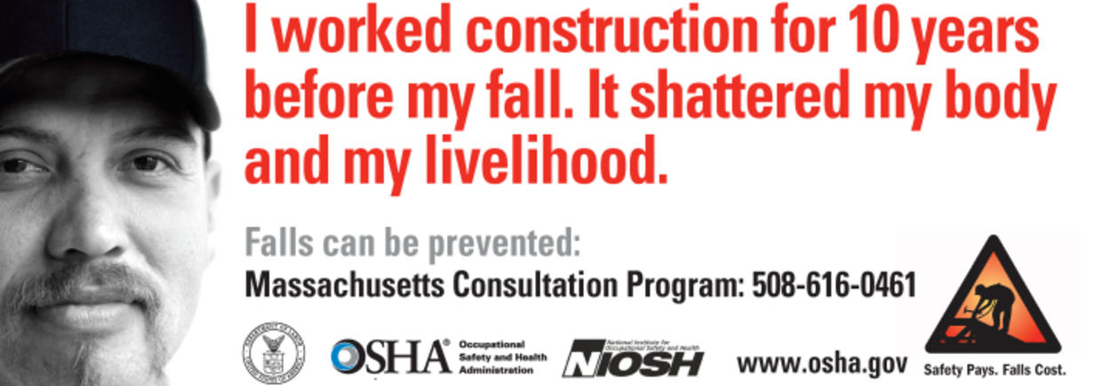 "Photo of man. ""I worked construction for 10 years before my fall. It shattered my body and my livelihood. Falls can be prevented: Massachusetts Consultation Program (508) 616-0461"""